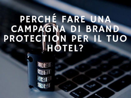 Perché fare una campagna di brand protection per il tuo hotel?